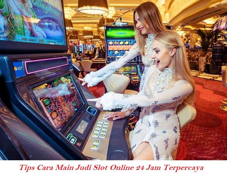 Tips Cara Main Judi Slot Online 24 Jam Terpercaya